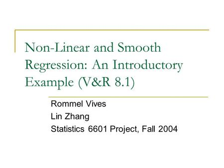 Non-Linear and Smooth Regression: An Introductory Example (V&R 8.1) Rommel Vives Lin Zhang Statistics 6601 Project, Fall 2004.