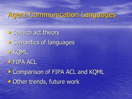 Agent Communication Languages Speech act theory Speech act theory Semantics of languages Semantics of languages KQML KQML FIPA ACL FIPA ACL Comparison.