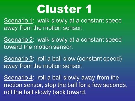 Scenario 1: walk slowly at a constant speed away from the motion sensor. Scenario 2: walk slowly at a constant speed toward the motion sensor. Scenario.