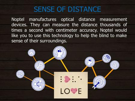 SENSE OF DISTANCE Noptel manufactures optical distance measurement devices. They can measure the distance thousands of times a second with centimeter accuracy.