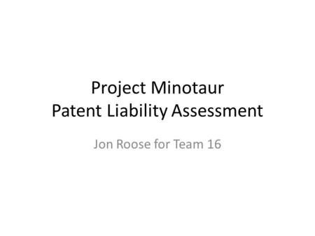 Project Minotaur Patent Liability Assessment Jon Roose for Team 16.