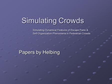 Simulating Crowds Simulating Dynamical Features of Escape Panic & Self-Organization Phenomena in Pedestrian Crowds Papers by Helbing.