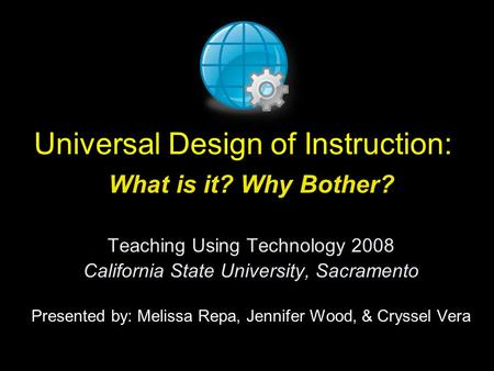 Universal Design of Instruction: What is it? Why Bother? Teaching Using Technology 2008 California State University, Sacramento Presented by: Melissa Repa,