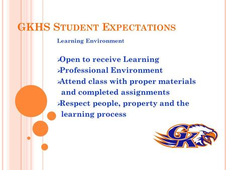 GKHS S TUDENT E XPECTATIONS Learning Environment  Open to receive Learning  Professional Environment  Attend class with proper materials and completed.
