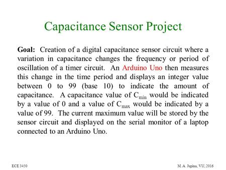 ECE 3450 M. A. Jupina, VU, 2016 Capacitance Sensor Project Goal: Creation of a digital capacitance sensor circuit where a variation in capacitance changes.