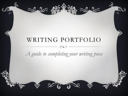 WRITING PORTFOLIO A guide to completing your writing piece.