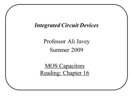 Integrated Circuit Devices Professor Ali Javey Summer 2009 MOS Capacitors Reading: Chapter 16.
