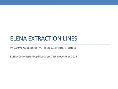 ELENA EXTRACTION LINES W. Bartmann, D. Barna, M. Fraser, J. Jentzsch, R. Ostojic ELENA Commissioning discussion, 23th November, 2015.