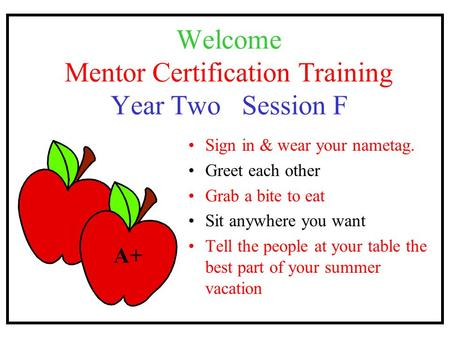 Welcome Mentor Certification Training Year Two Session F Sign in & wear your nametag. Greet each other Grab a bite to eat Sit anywhere you want Tell the.