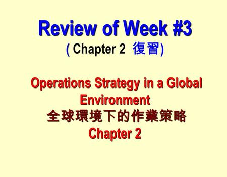 Review of Week #3 ( Operations Strategy in a Global Environment 全球環境下的作業策略 Chapter 2 Review of Week #3 ( Chapter 2 復習 ) Operations Strategy in a Global.