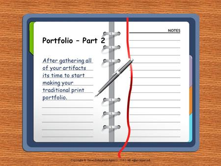 Portfolio – Part 2 After gathering all of your artifacts its time to start making your traditional print portfolio. Copyright © Texas Education Agency,