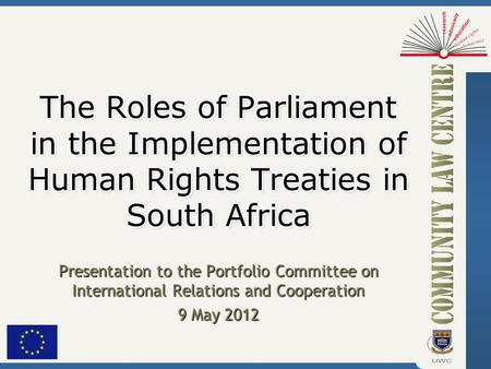 Presentation to the Portfolio Committee on International Relations and Cooperation 9 May 2012 The Roles of Parliament in the Implementation of Human Rights.