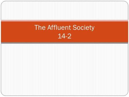 The Affluent Society 14-2. American Abundance 1950's – a decade of prosperity People in all income brackets were experiencing a rapid rise in incomes.
