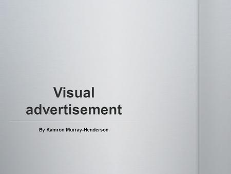 By Kamron Murray-Henderson. I am here to introduce this production of this presentation. This presentation will be about advertisement, and about what.