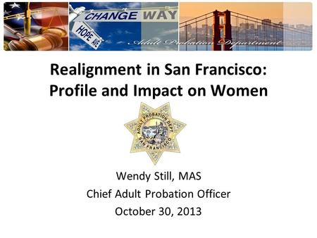 Realignment in San Francisco: Profile and Impact on Women Wendy Still, MAS Chief Adult Probation Officer October 30, 2013.