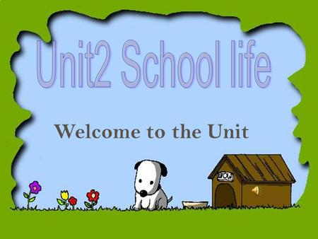 Welcome to the Unit 1.Do you like going to school? 2. Do you think dogs need to go to school?