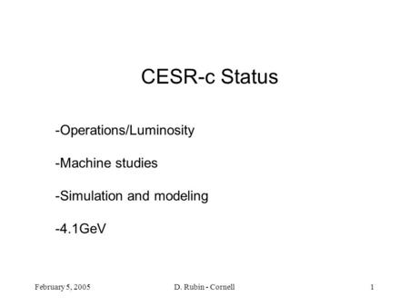 February 5, 2005D. Rubin - Cornell1 CESR-c Status -Operations/Luminosity -Machine studies -Simulation and modeling -4.1GeV.