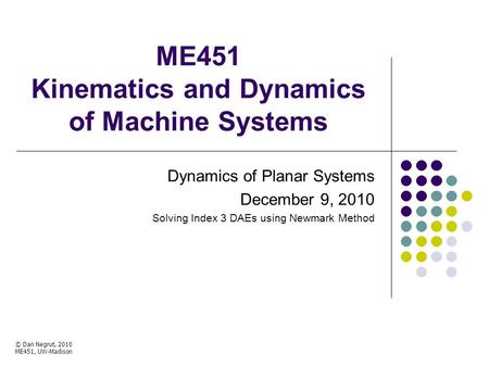 ME451 Kinematics and Dynamics of Machine Systems Dynamics of Planar Systems December 9, 2010 Solving Index 3 DAEs using Newmark Method © Dan Negrut, 2010.