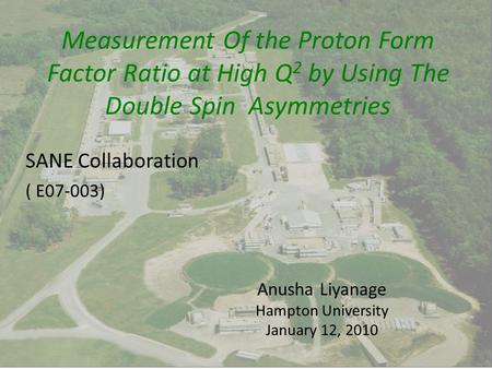SANE Collaboration ( E07-003) Anusha Liyanage Hampton University January 12, 2010 Measurement Of the Proton Form Factor Ratio at High Q 2 by Using The.