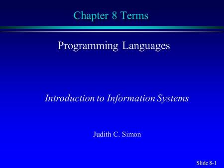 Slide 8-1 Chapter 8 Terms Programming Languages Introduction to Information Systems Judith C. Simon.