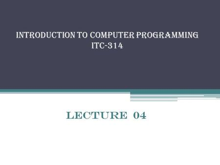 Introduction to Computer Programming itc-314 Lecture 04.