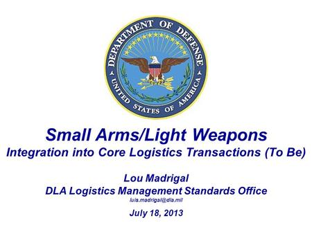Small Arms/Light Weapons Integration into Core Logistics Transactions (To Be) Lou Madrigal DLA Logistics Management Standards Office