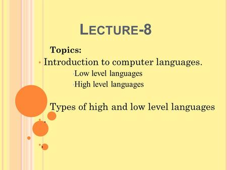 L ECTURE -8 Topics: Introduction to computer languages. Low level languages High level languages Types of high and low level languages.
