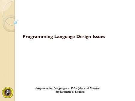Programming Language Design Issues Programming Languages – Principles and Practice by Kenneth C Louden.