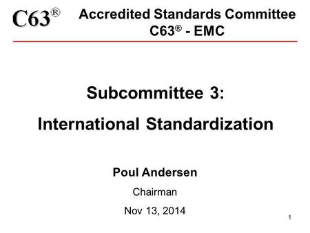 1 Accredited Standards Committee C63 ® - EMC Subcommittee 3: International Standardization Poul Andersen Chairman Nov 13, 2014.