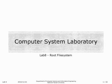 Lab 8 Department of Computer Science and Information Engineering National Taiwan University Lab8 - Root Filesystem 2015/11/10/ 22 1.