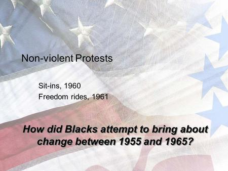 Non-violent Protests Sit-ins, 1960 Freedom rides, 1961 How did Blacks attempt to bring about change between 1955 and 1965?