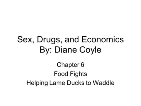 Sex, Drugs, and Economics By: Diane Coyle Chapter 6 Food Fights Helping Lame Ducks to Waddle.