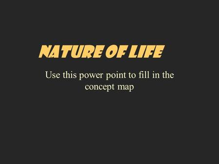 NATURE OF LIFE Use this power point to fill in the concept map.