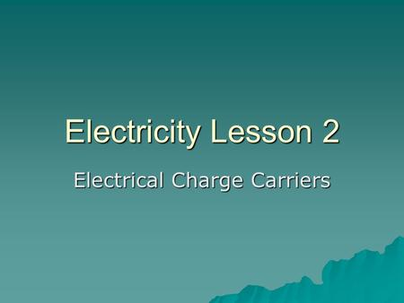 Electricity Lesson 2 Electrical Charge Carriers. A. A material in which electrical charges do not move freely from place to place is called a Insulator.
