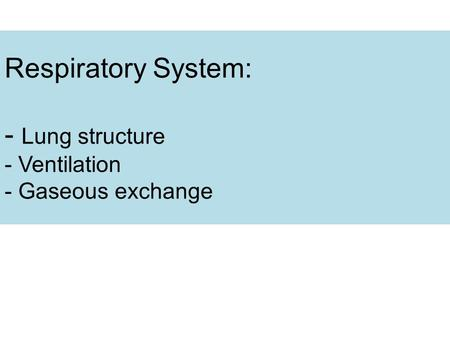 Respiratory System: - Lung structure - Ventilation - Gaseous exchange.