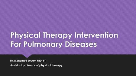 Physical Therapy Intervention For Pulmonary Diseases Dr. Mohamed Seyam PhD. PT. Assistant professor of physical therapy Dr. Mohamed Seyam PhD. PT. Assistant.