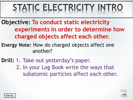 Oneone GTE-5A Objective: To conduct static electricity experiments in order to determine how charged objects affect each other. Energy Note: How do charged.