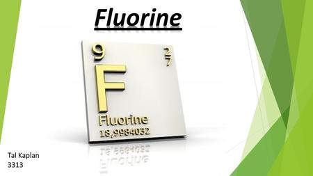 Tal Kaplan 3313. Fluorine is a chemical element with the symbol F and atomic number 9. It is the lightest halogen and exists as a highly toxic pale yellow.