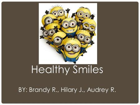Healthy Smiles BY: Brandy R., Hilary J., Audrey R.