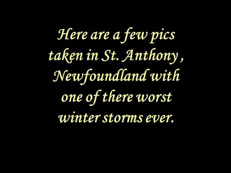 Here are a few pics taken in St. Anthony, Newfoundland with one of there worst winter storms ever.