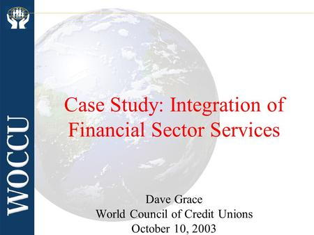 Case Study: Integration of Financial Sector Services Dave Grace World Council of Credit Unions October 10, 2003.
