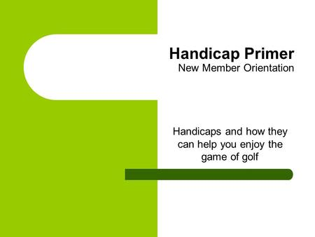 Handicap Primer New Member Orientation Handicaps and how they can help you enjoy the game of golf.
