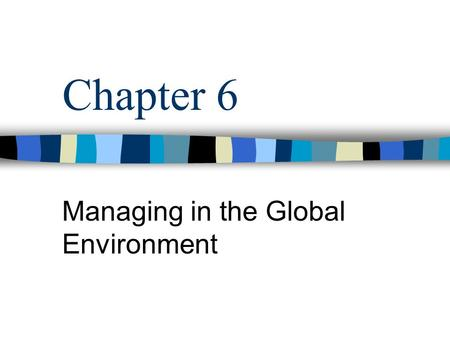 Chapter 6 Managing in the Global Environment. MGMT 321 - Chapter 6 Global Management Global Organizations –Operate and compete globally –Uncertain and.