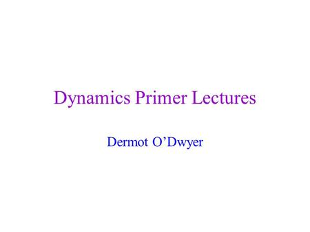 Dynamics Primer Lectures Dermot O'Dwyer. Objectives Need some theory to inderstand general dynamics Need more theory understand the implementation of.