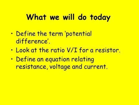 What we will do today Define the term 'potential difference'. Look at the ratio V/I for a resistor. Define an equation relating resistance, voltage and.