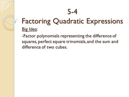 5-4 Factoring Quadratic Expressions Big Idea: -Factor polynomials representing the difference of squares, perfect square trinomials, and the sum and difference.