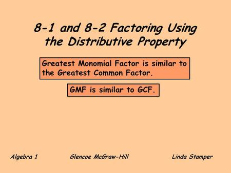 8-1 and 8-2 Factoring Using the Distributive Property Algebra 1 Glencoe McGraw-HillLinda Stamper GMF is similar to GCF. Greatest Monomial Factor is similar.