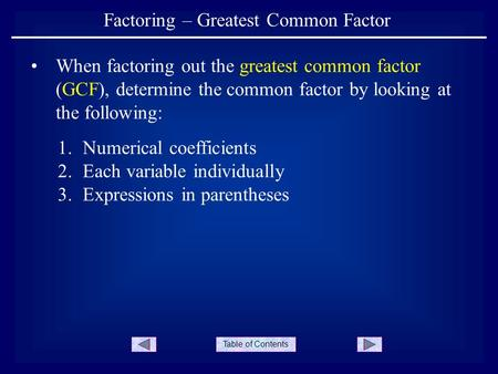 Table of Contents Factoring – Greatest Common Factor When factoring out the greatest common factor (GCF), determine the common factor by looking at the.