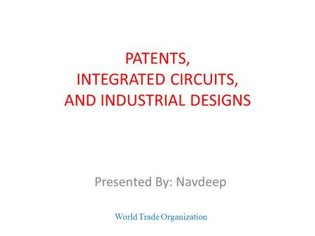 PATENTS, INTEGRATED CIRCUITS, AND INDUSTRIAL DESIGNS Presented By: Navdeep World Trade Organization.