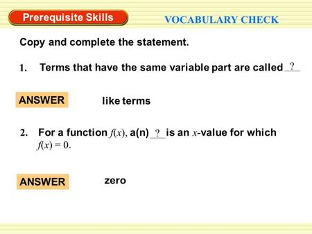 Prerequisite Skills VOCABULARY CHECK Copy and complete the statement. ? Terms that have the same variable part are called 1. like terms ANSWER zero ANSWER.